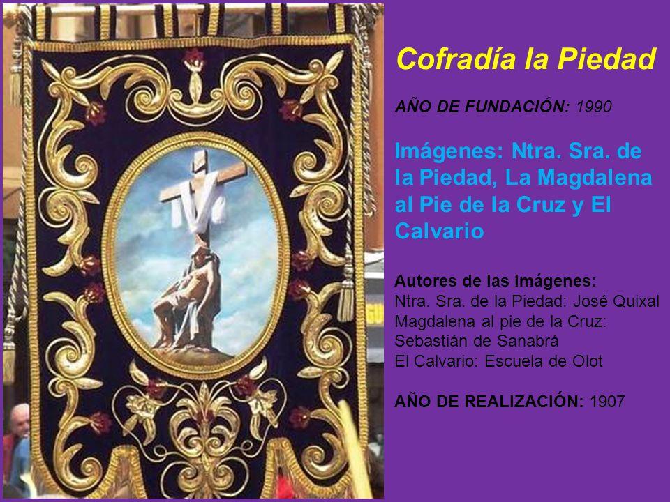Cofradía la Piedad AÑO DE FUNDACIÓN: 1990. Imágenes: Ntra. Sra. de la Piedad, La Magdalena al Pie de la Cruz y El Calvario.