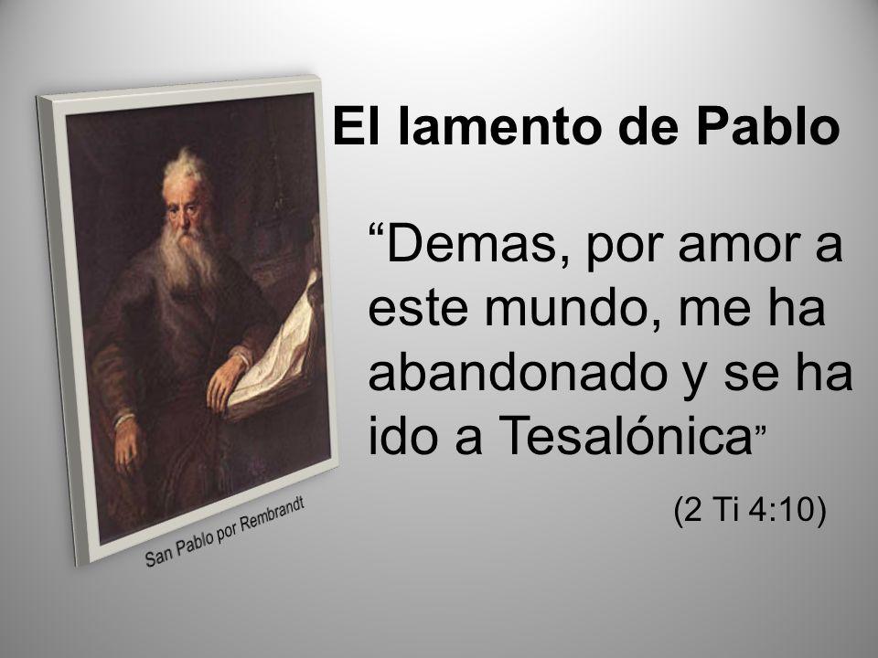 El lamento de Pablo Demas, por amor a este mundo, me ha abandonado y se ha ido a Tesalónica (2 Ti 4:10)