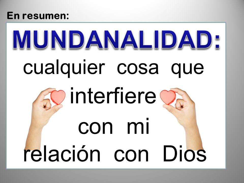 MUNDANALIDAD: interfiere con mi relación con Dios CUALQUIER COSA QUE