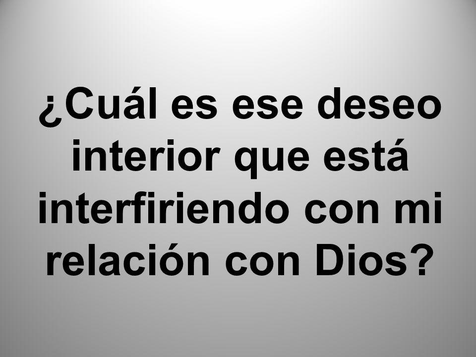 ¿Cuál es ese deseo interior que está interfiriendo con mi relación con Dios