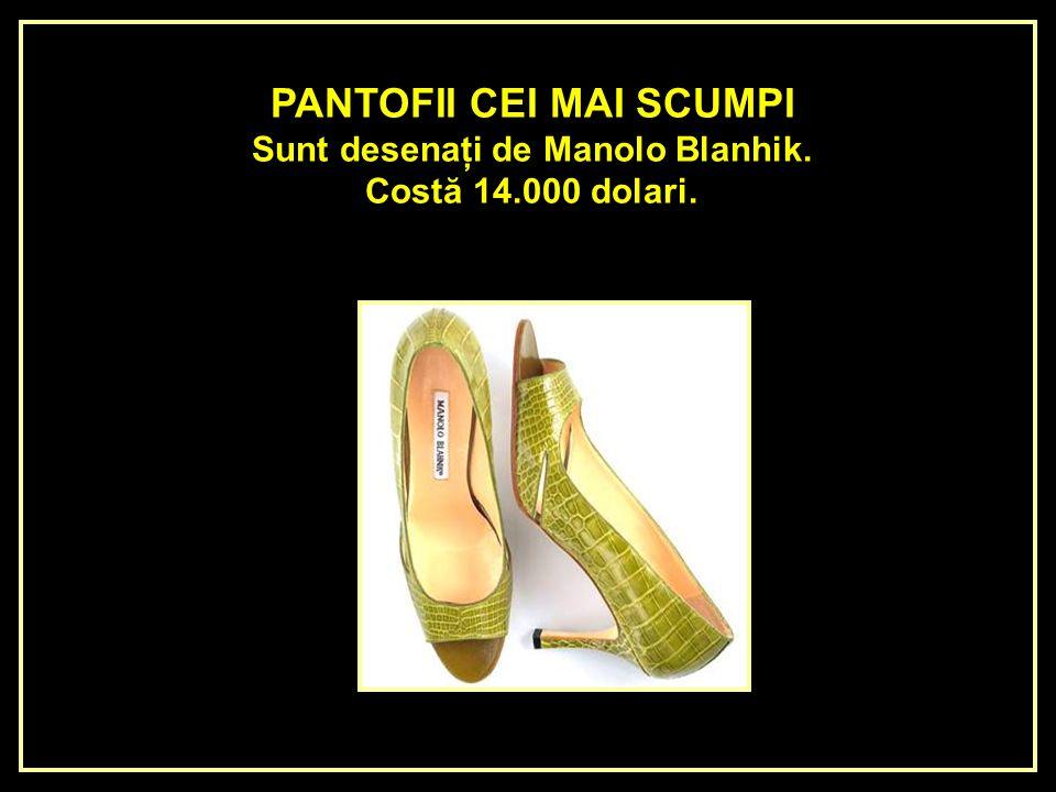 PANTOFII CEI MAI SCUMPI Sunt desenaţi de Manolo Blanhik.