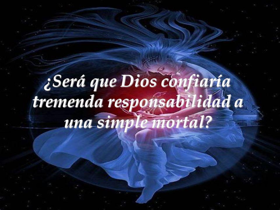 ¿Será que Dios confiaría tremenda responsabilidad a una simple mortal