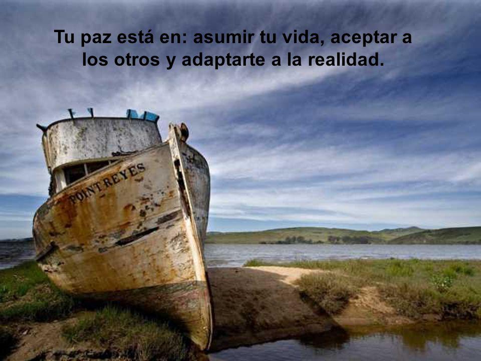 Tu paz está en: asumir tu vida, aceptar a los otros y adaptarte a la realidad.