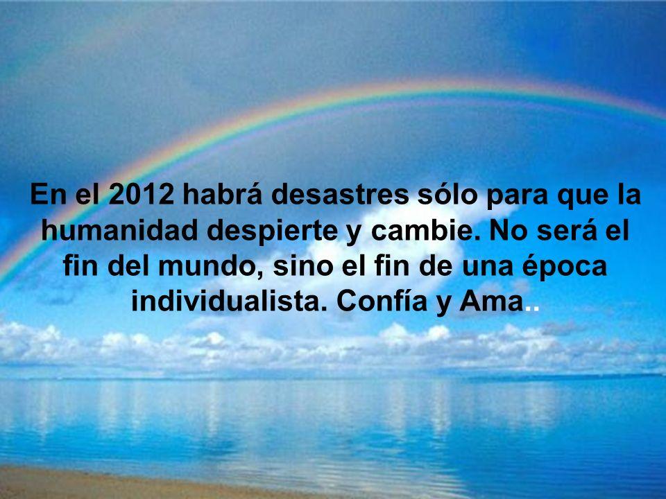 En el 2012 habrá desastres sólo para que la humanidad despierte y cambie.