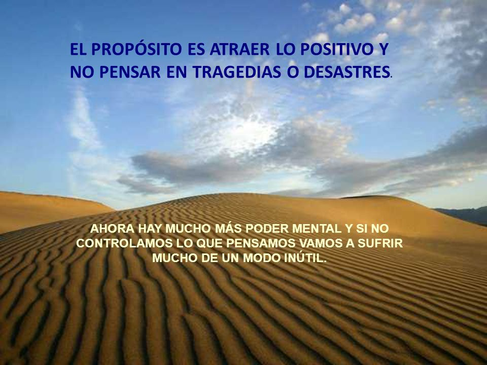 EL PROPÓSITO ES ATRAER LO POSITIVO Y NO PENSAR EN TRAGEDIAS O DESASTRES.