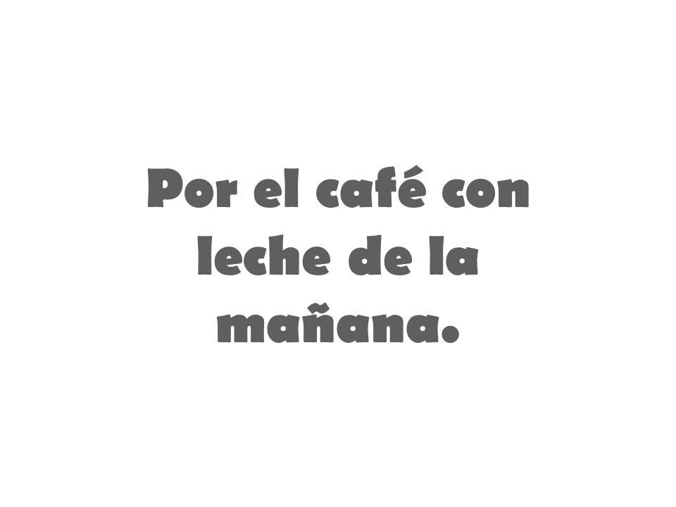 Por el café con leche de la mañana.