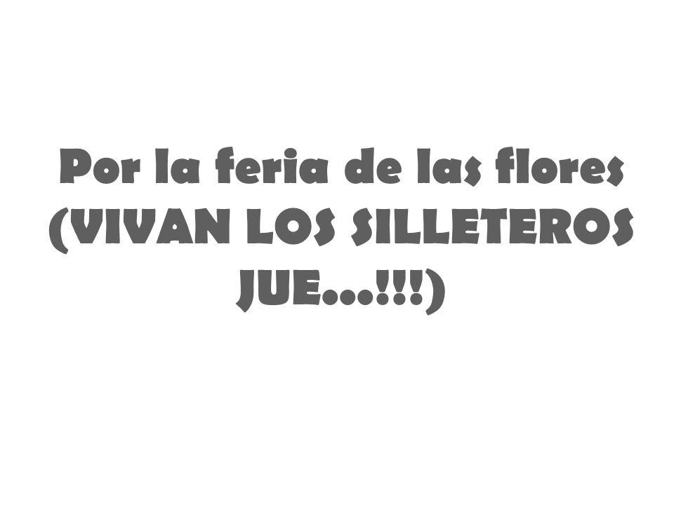 Por la feria de las flores (VIVAN LOS SILLETEROS JUE...!!!)