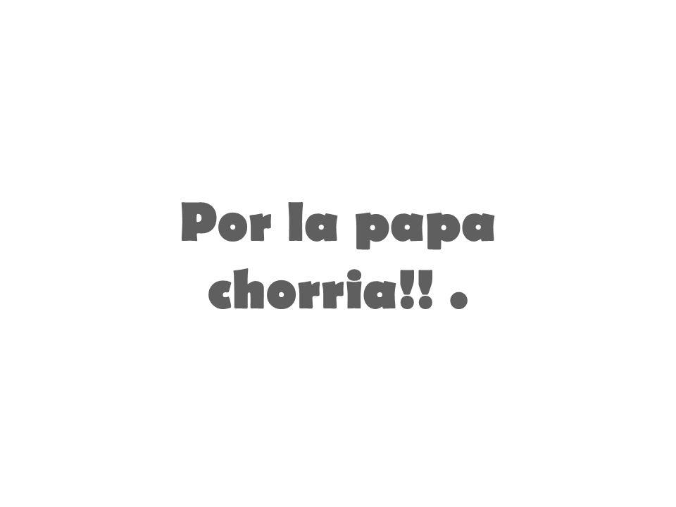 Por la papa chorria!! .