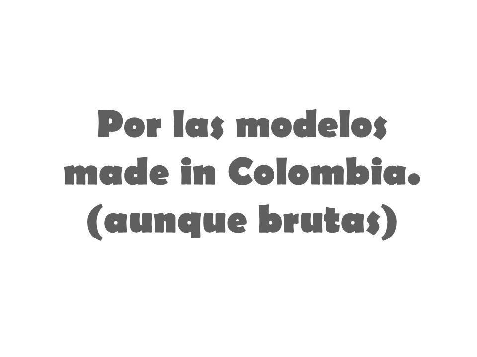 Por las modelos made in Colombia. (aunque brutas)
