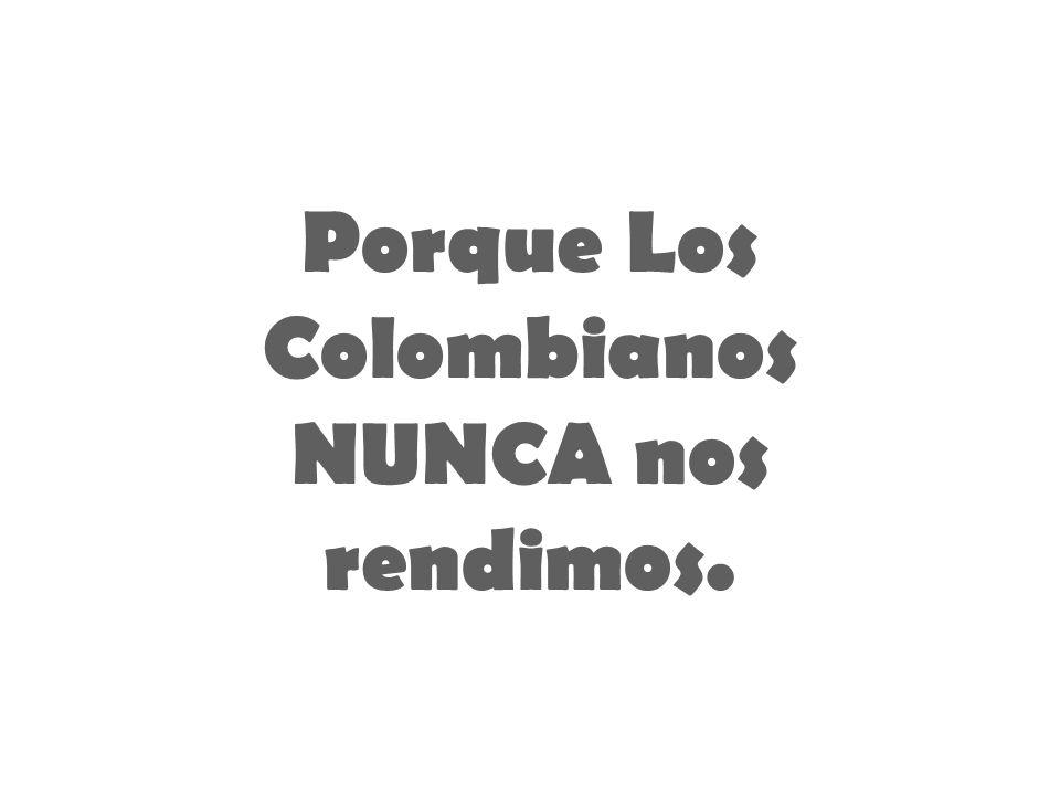 Porque Los Colombianos NUNCA nos rendimos.