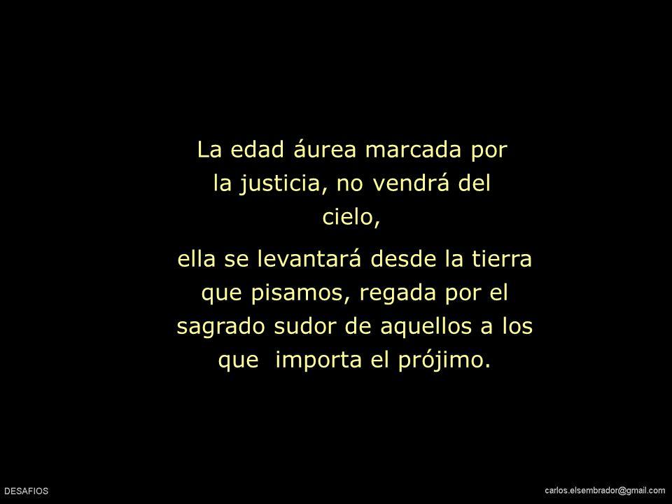 La edad áurea marcada por la justicia, no vendrá del cielo,