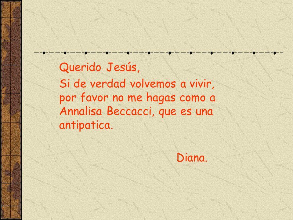 Querido Jesús, Si de verdad volvemos a vivir, por favor no me hagas como a Annalisa Beccacci, que es una antipatica.
