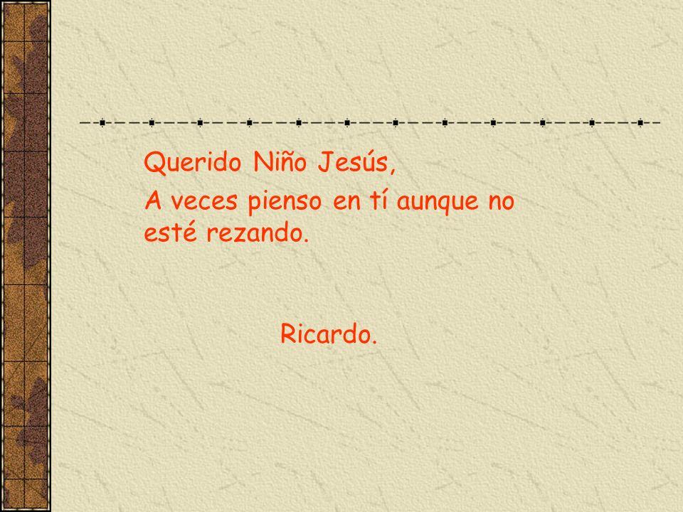 Querido Niño Jesús, A veces pienso en tí aunque no esté rezando. Ricardo.
