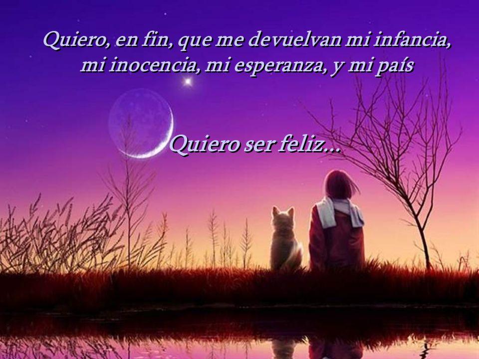 Quiero, en fin, que me devuelvan mi infancia, mi inocencia, mi esperanza, y mi país