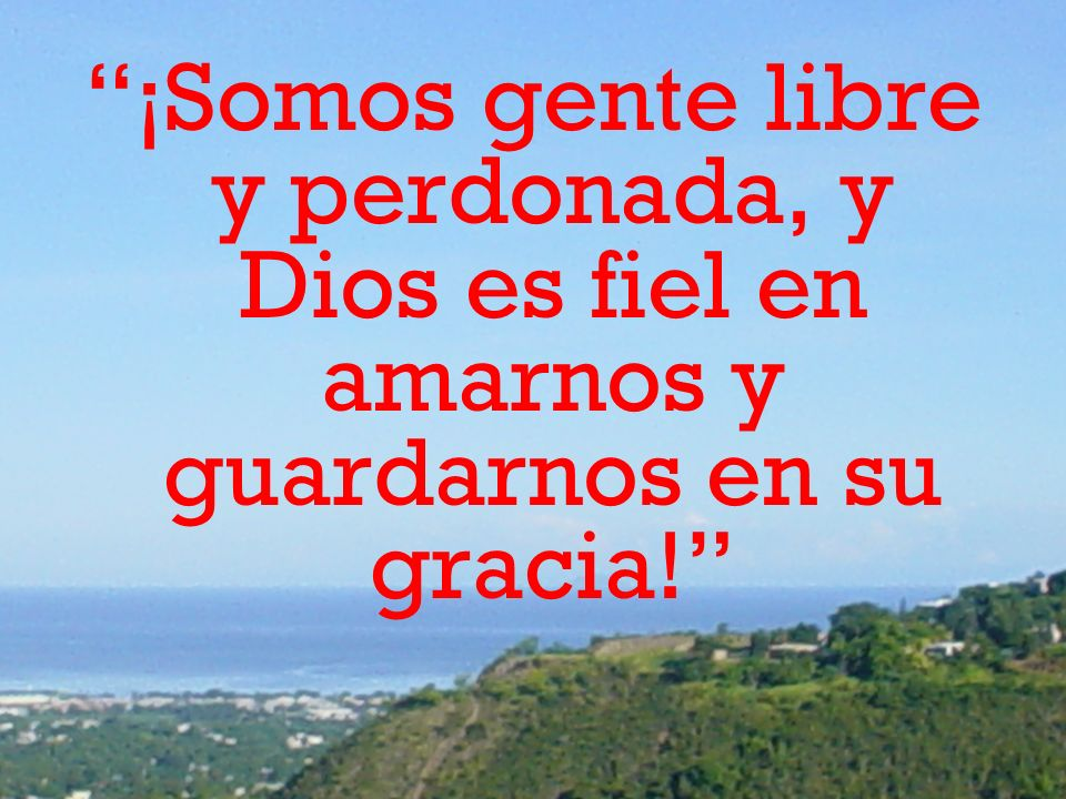 ¡Somos gente libre y perdonada, y Dios es fiel en amarnos y guardarnos en su gracia!