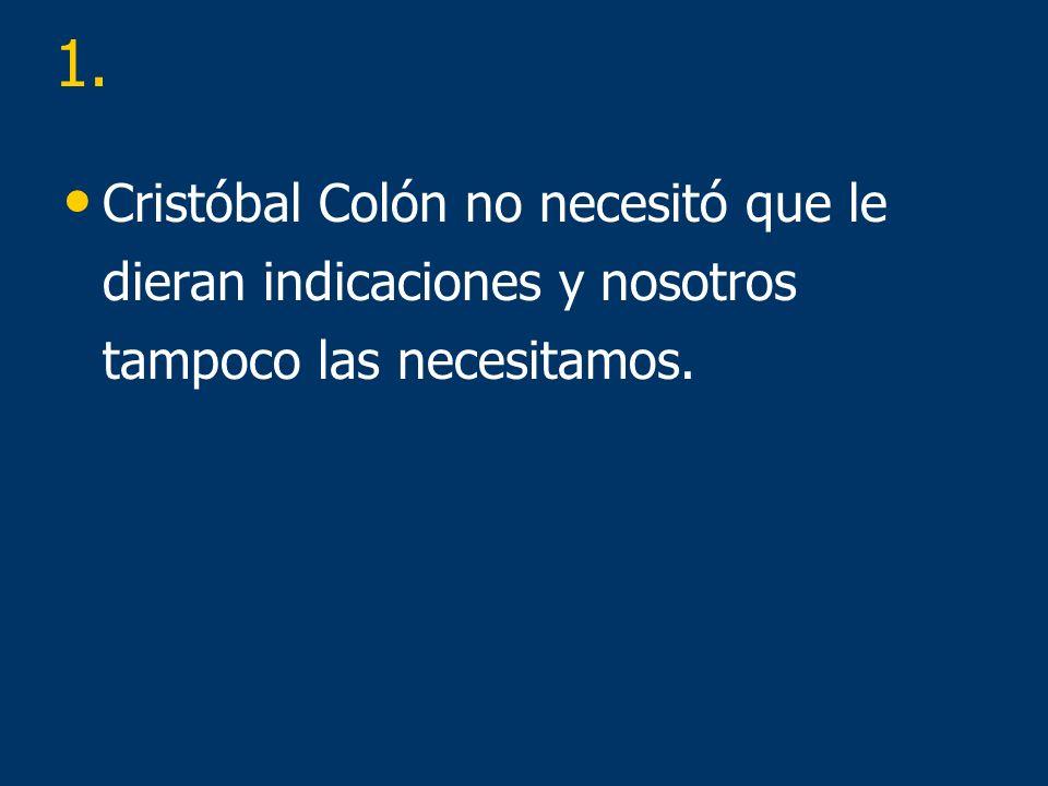 1. Cristóbal Colón no necesitó que le dieran indicaciones y nosotros tampoco las necesitamos.