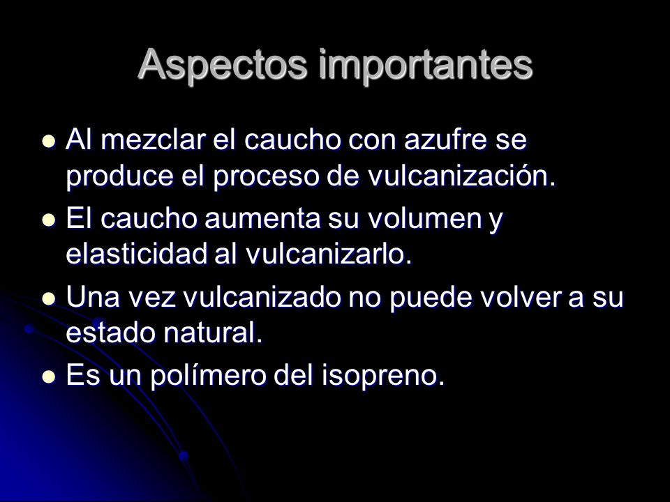 Aspectos importantes Al mezclar el caucho con azufre se produce el proceso de vulcanización.