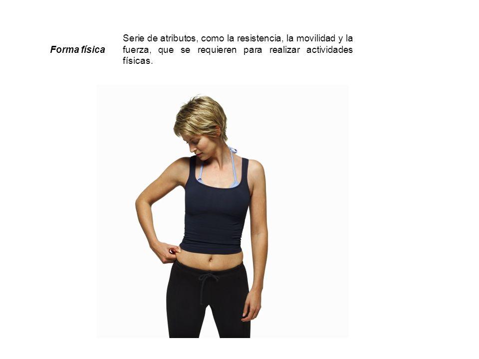 Forma física Serie de atributos, como la resistencia, la movilidad y la fuerza, que se requieren para realizar actividades físicas.