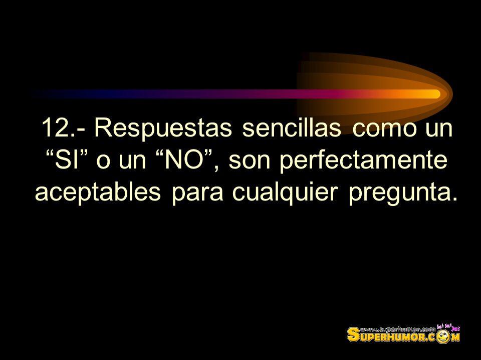 12.- Respuestas sencillas como un SI o un NO , son perfectamente aceptables para cualquier pregunta.