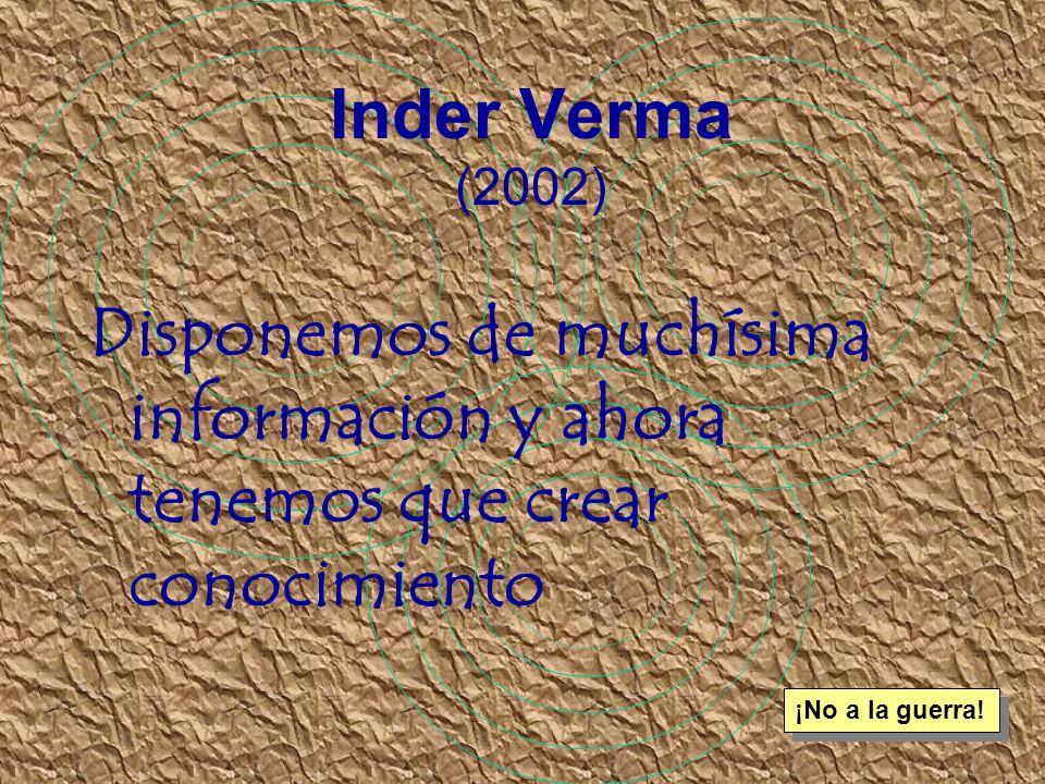 Inder Verma (2002) Disponemos de muchísima información y ahora tenemos que crear conocimiento.