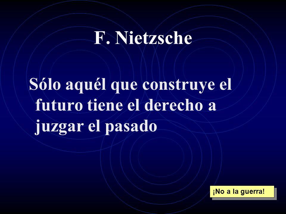 F. Nietzsche Sólo aquél que construye el futuro tiene el derecho a juzgar el pasado.