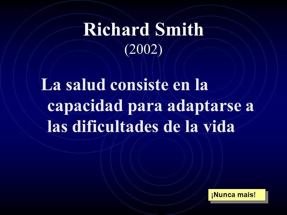 Richard Smith (2002) La salud consiste en la capacidad para adaptarse a las dificultades de la vida.