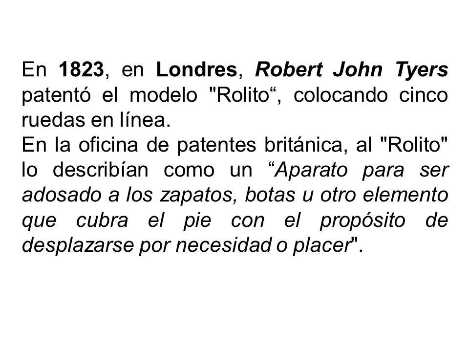 En 1823, en Londres, Robert John Tyers patentó el modelo Rolito , colocando cinco ruedas en línea.