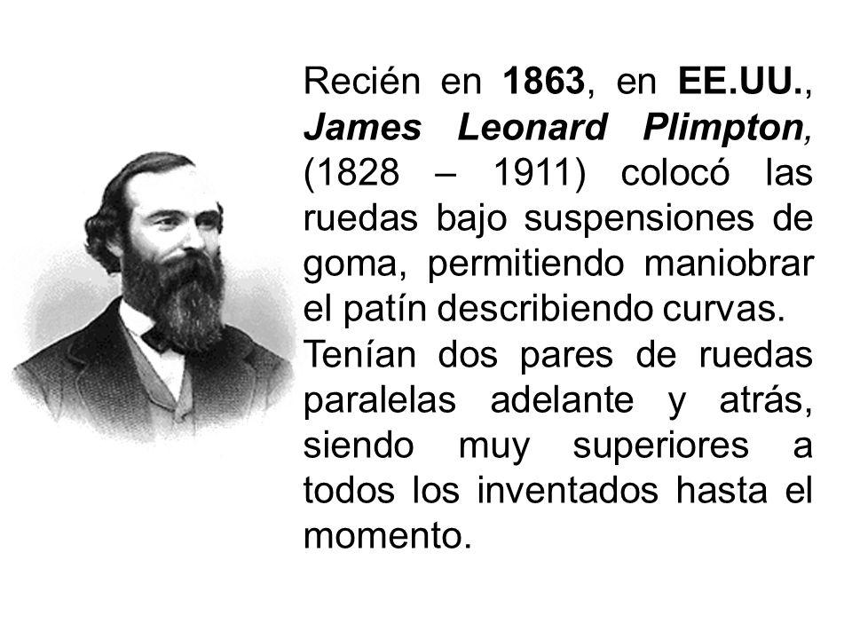 Recién en 1863, en EE.UU., James Leonard Plimpton, (1828 – 1911) colocó las ruedas bajo suspensiones de goma, permitiendo maniobrar el patín describiendo curvas.