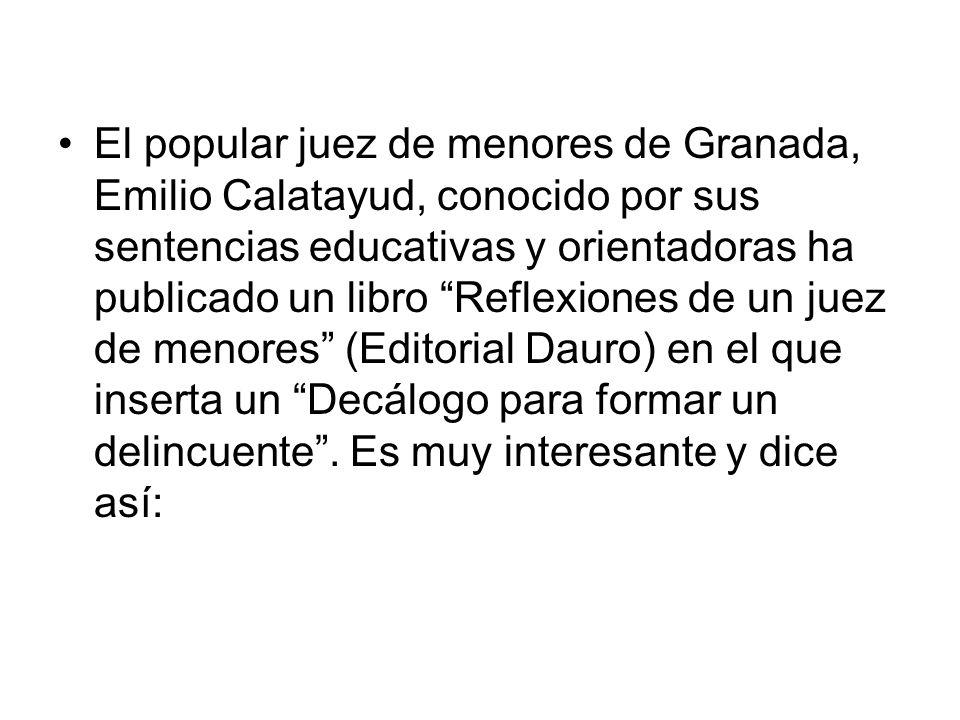 El popular juez de menores de Granada, Emilio Calatayud, conocido por sus sentencias educativas y orientadoras ha publicado un libro Reflexiones de un juez de menores (Editorial Dauro) en el que inserta un Decálogo para formar un delincuente .