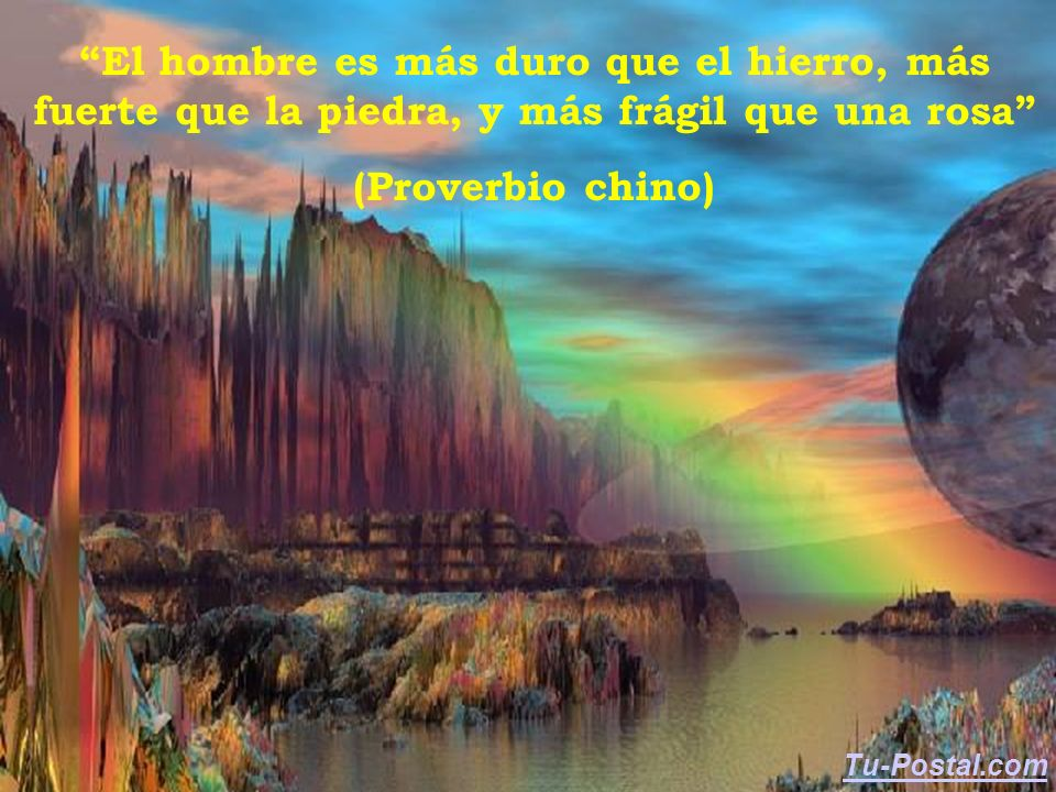 El hombre es más duro que el hierro, más fuerte que la piedra, y más frágil que una rosa