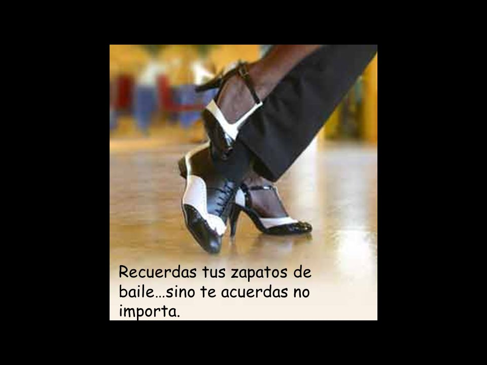 Recuerdas tus zapatos de baile…sino te acuerdas no importa.