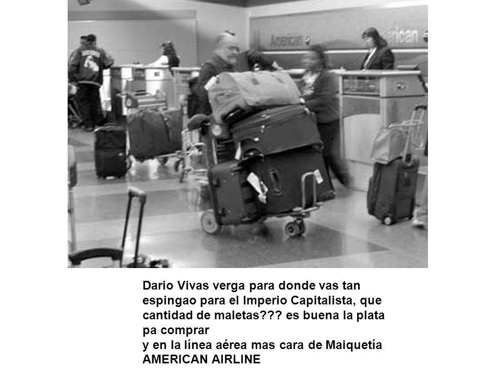 Dario Vivas verga para donde vas tan espingao para el Imperio Capitalista, que cantidad de maletas .