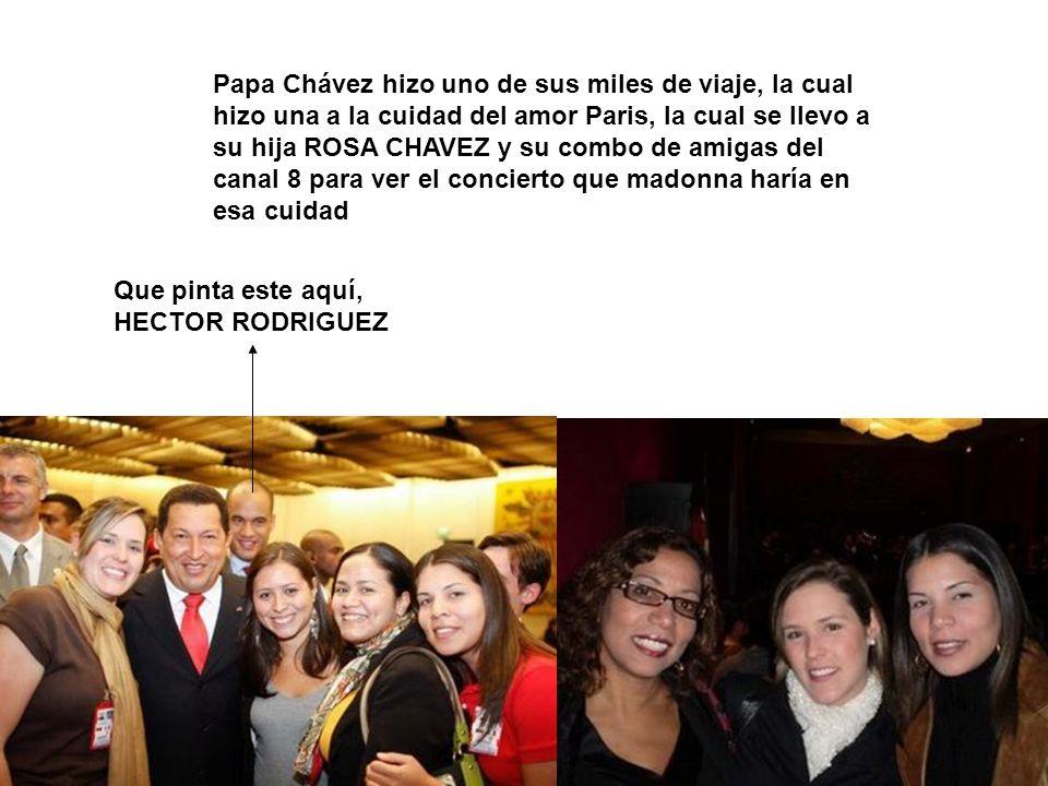Papa Chávez hizo uno de sus miles de viaje, la cual hizo una a la cuidad del amor Paris, la cual se llevo a su hija ROSA CHAVEZ y su combo de amigas del canal 8 para ver el concierto que madonna haría en esa cuidad