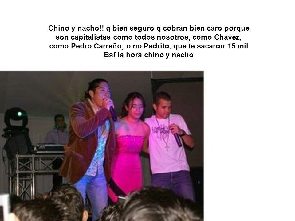 Chino y nacho!! q bien seguro q cobran bien caro porque son capitalistas como todos nosotros, como Chávez, como Pedro Carreño, o no Pedrito, que te sacaron 15 mil Bsf la hora chino y nacho