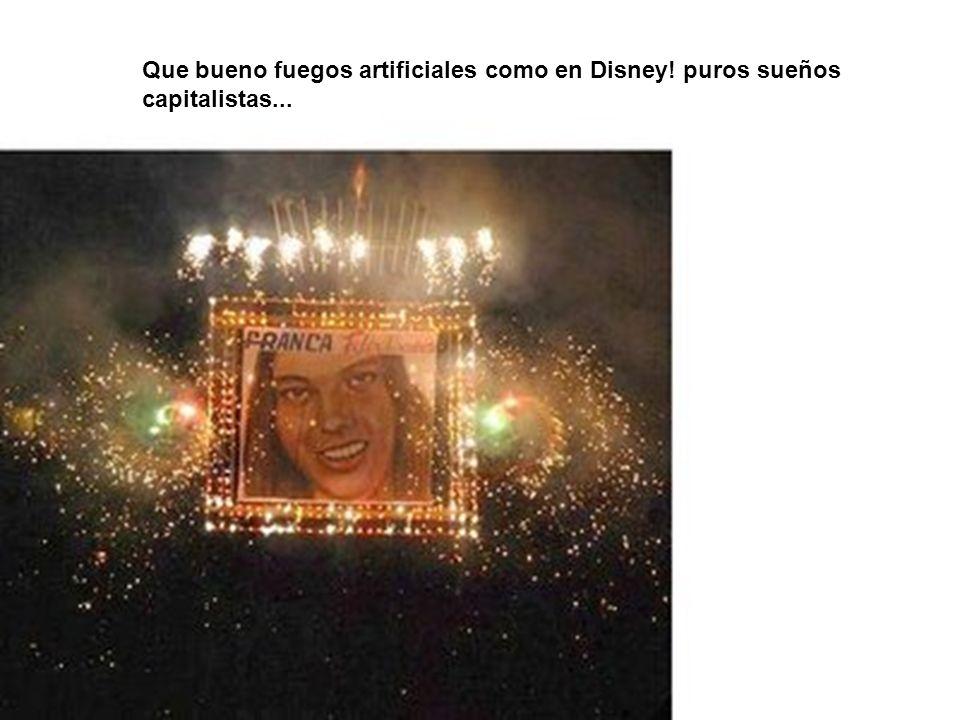 Que bueno fuegos artificiales como en Disney! puros sueños capitalistas...