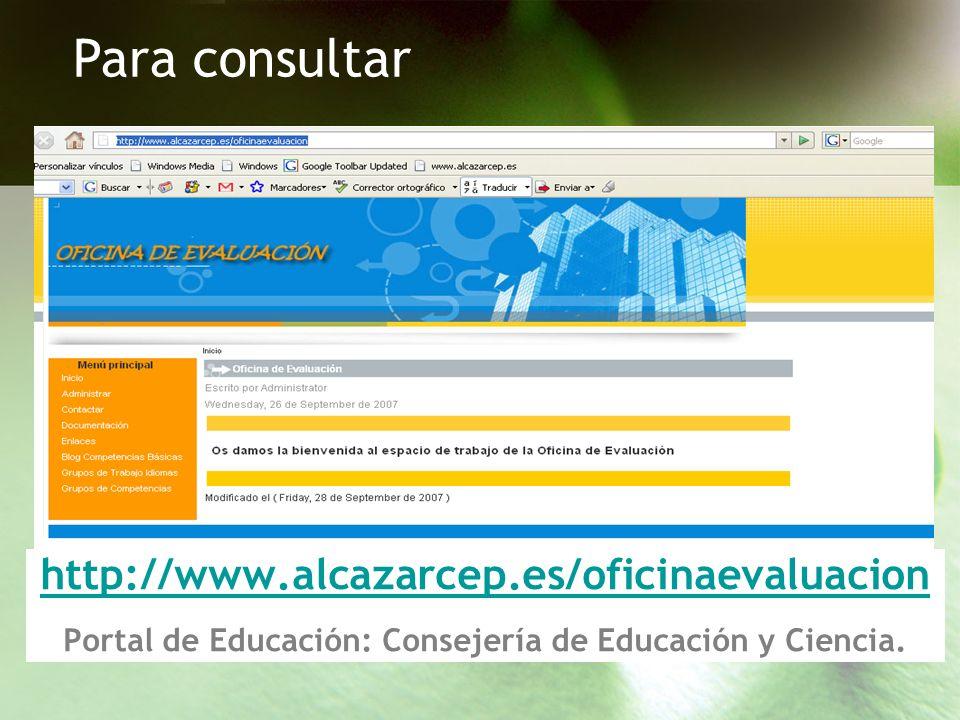 Para consultarhttp://www.alcazarcep.es/oficinaevaluacion Portal de Educación: Consejería de Educación y Ciencia.