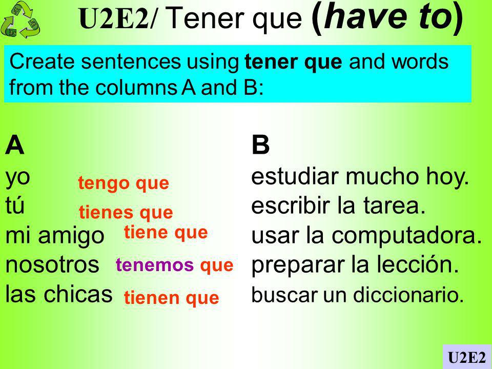 U2E2/ Tener que (have to) A B yo estudiar mucho hoy.