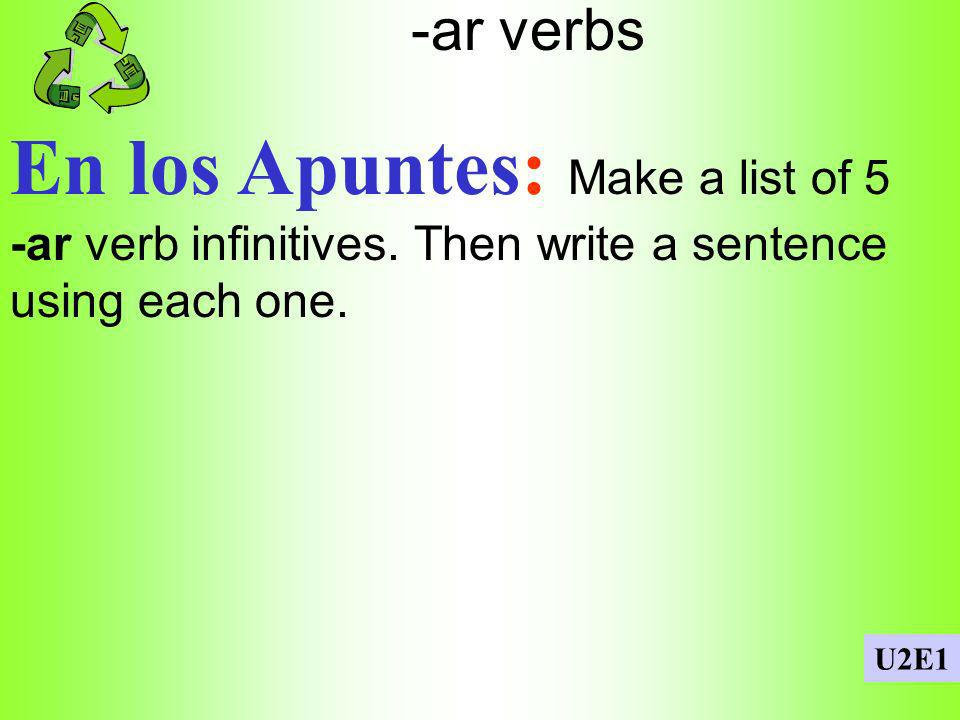 -ar verbs En los Apuntes: Make a list of 5 -ar verb infinitives. Then write a sentence using each one.