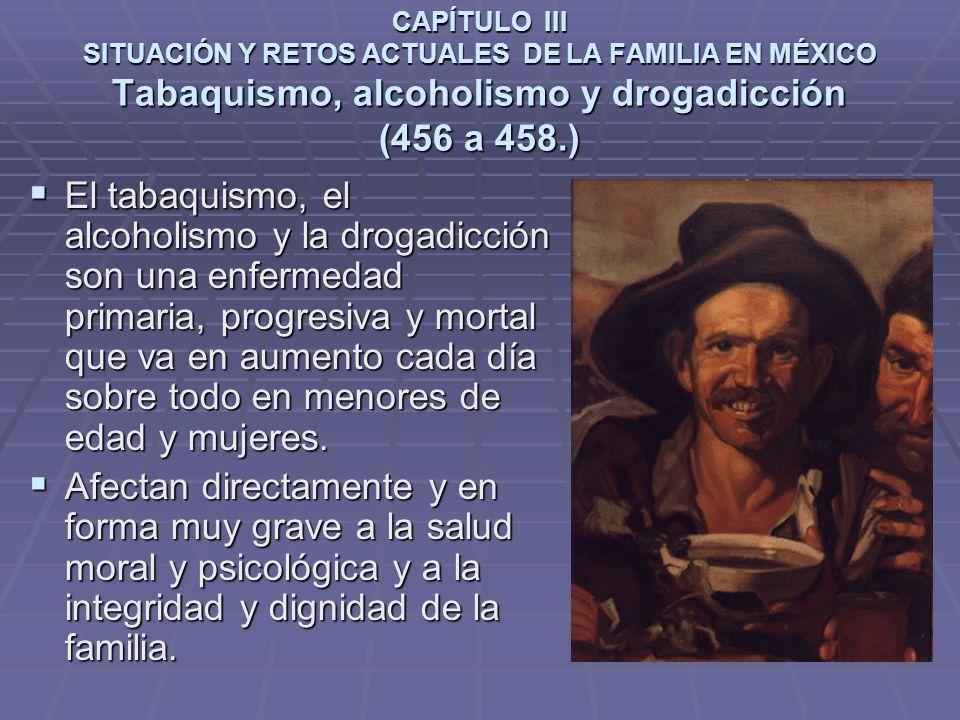 CAPÍTULO III SITUACIÓN Y RETOS ACTUALES DE LA FAMILIA EN MÉXICO Tabaquismo, alcoholismo y drogadicción (456 a 458.)
