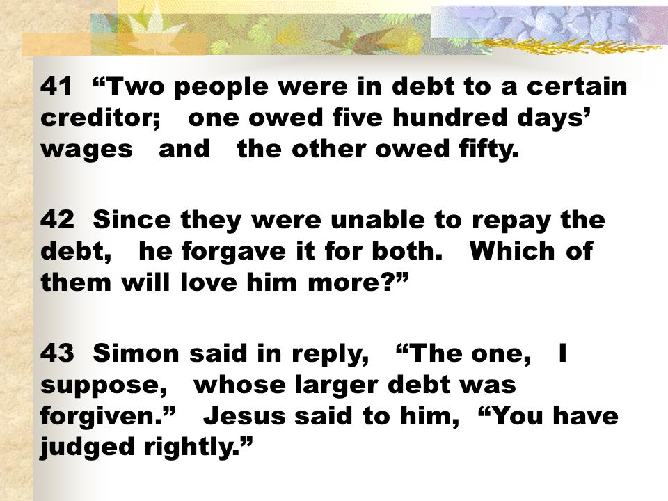 41 Two people were in debt to a certain creditor; one owed five hundred days' wages and the other owed fifty.