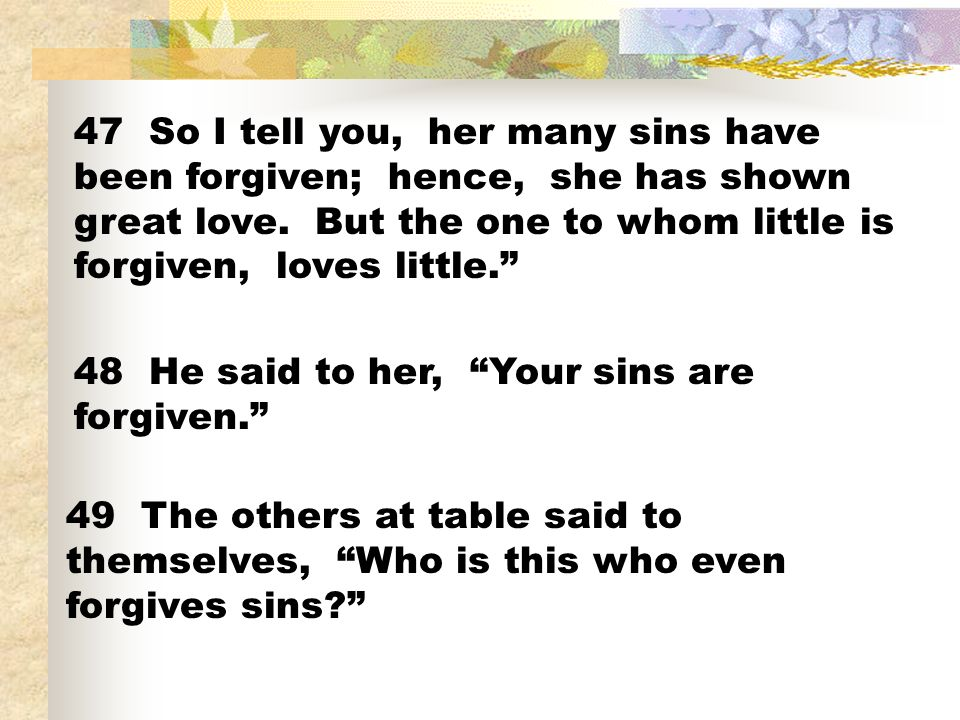 47 So I tell you, her many sins have been forgiven; hence, she has shown great love. But the one to whom little is forgiven, loves little.