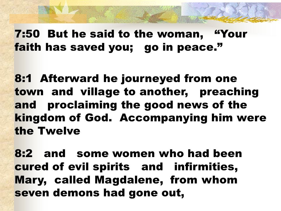 7:50 But he said to the woman, Your faith has saved you; go in peace