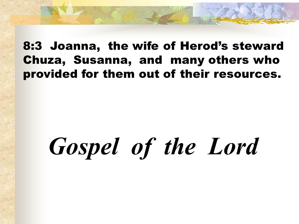 8:3 Joanna, the wife of Herod's steward Chuza, Susanna, and many others who provided for them out of their resources.