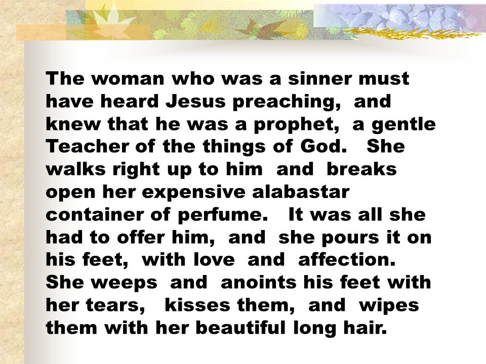 The woman who was a sinner must have heard Jesus preaching, and knew that he was a prophet, a gentle Teacher of the things of God.