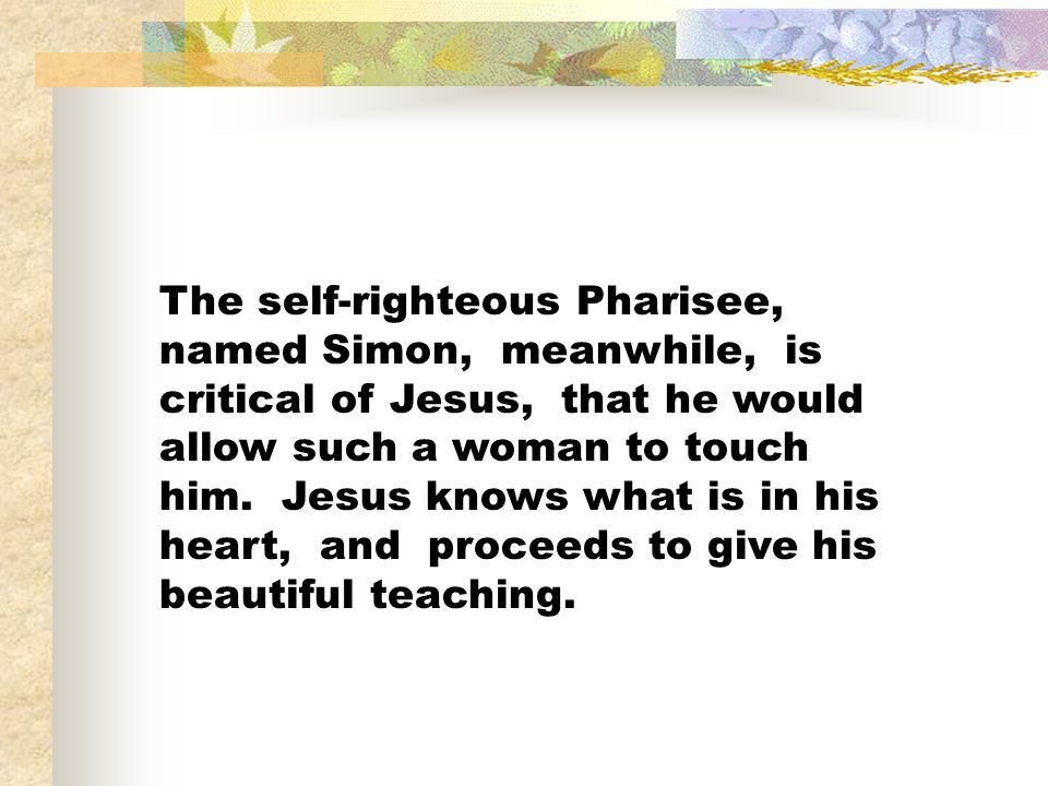 The self-righteous Pharisee, named Simon, meanwhile, is critical of Jesus, that he would allow such a woman to touch him.