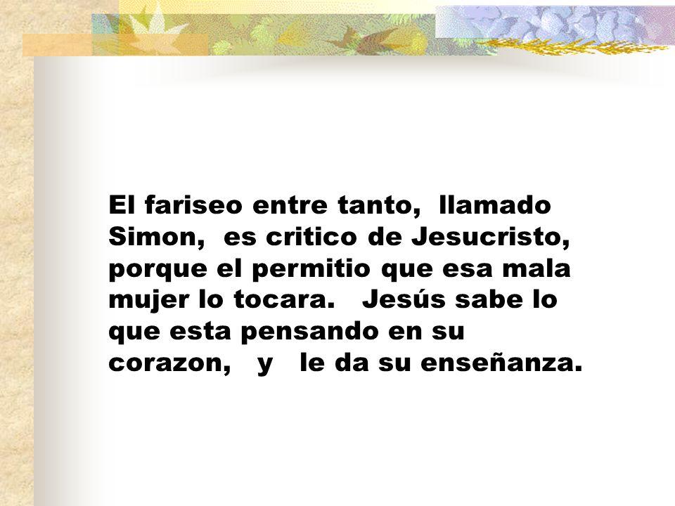 El fariseo entre tanto, llamado Simon, es critico de Jesucristo, porque el permitio que esa mala mujer lo tocara.