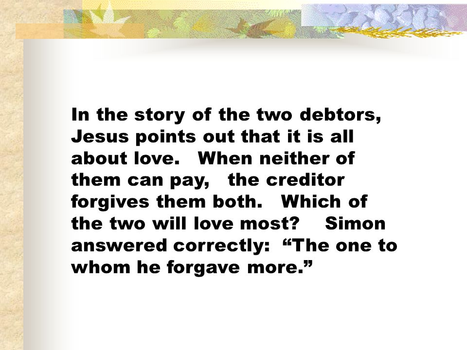In the story of the two debtors, Jesus points out that it is all about love.