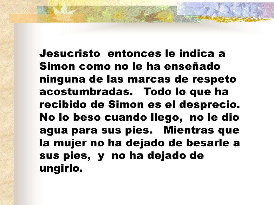 Jesucristo entonces le indica a Simon como no le ha enseñado ninguna de las marcas de respeto acostumbradas.