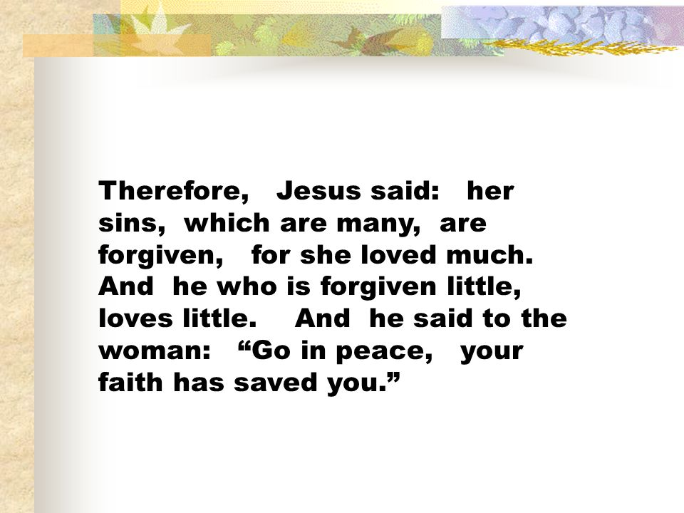 Therefore, Jesus said: her sins, which are many, are forgiven, for she loved much.