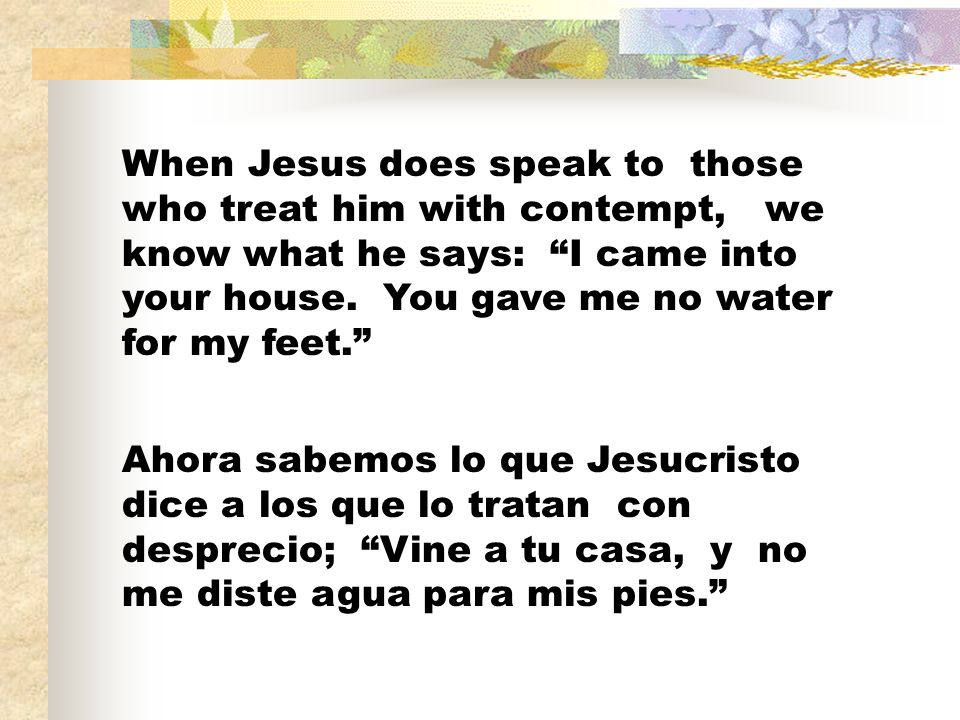 When Jesus does speak to those who treat him with contempt, we know what he says: I came into your house. You gave me no water for my feet.